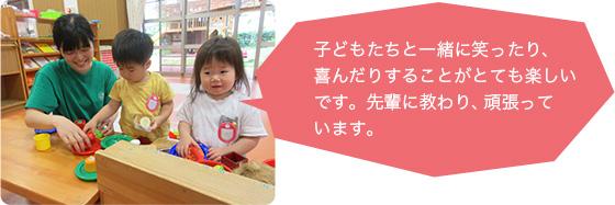 子どもたちと一緒に笑ったり、喜んだりすることがとても楽しいです。先輩に教わり、頑張っています。(20歳 富山短期大学卒)